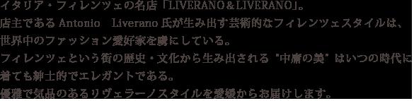 """イタリア・フィレンツェの名店「LIVERANO&LIVERANO」。店主であるAntonio Liverano氏が生み出す芸術的なフィレンツェスタイルは、世界中のファッション愛好家を虜にしている。フィレンツェという街の歴史・文化から生み出される""""中庸の美""""はいつの時代に着ても紳士的でエレガントである。優雅で気品のあるリヴェラーノスタイルを愛媛からお届けします。"""